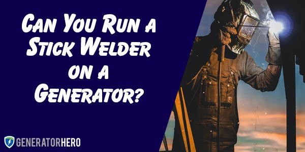 Can You Run a Stick Welder on a Generator